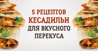 5рецептов кесадильи для вкусного иполезного перекуса